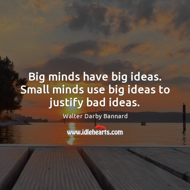 Big minds have big ideas. Small minds use big ideas to justify bad ideas. Image