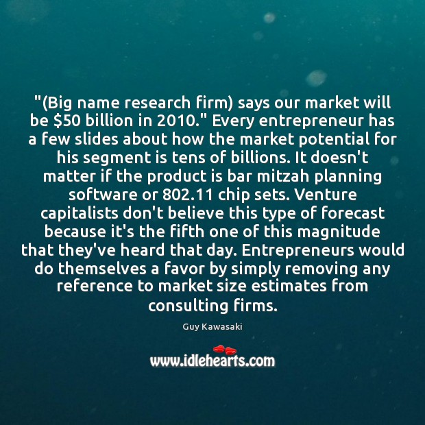 """""""(Big name research firm) says our market will be $50 billion in 2010."""" Every Guy Kawasaki Picture Quote"""