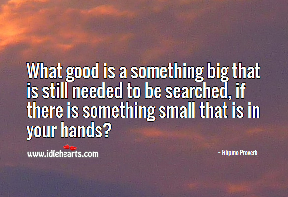 What good is a something big that is still needed to be searched, if there is something small that is in your hands? Filipino Proverbs Image