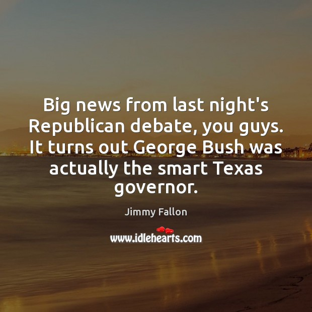 Big news from last night's Republican debate, you guys. It turns out Jimmy Fallon Picture Quote