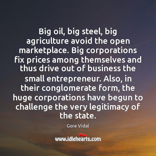 Big oil, big steel, big agriculture avoid the open marketplace. Big corporations Gore Vidal Picture Quote