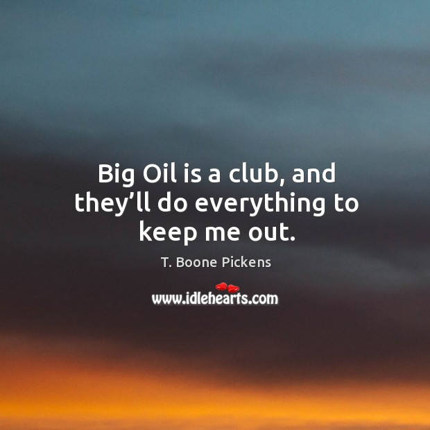 Big oil is a club, and they'll do everything to keep me out. T. Boone Pickens Picture Quote