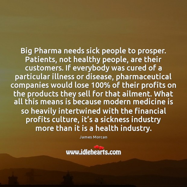 Big Pharma needs sick people to prosper. Patients, not healthy people, are James Morcan Picture Quote
