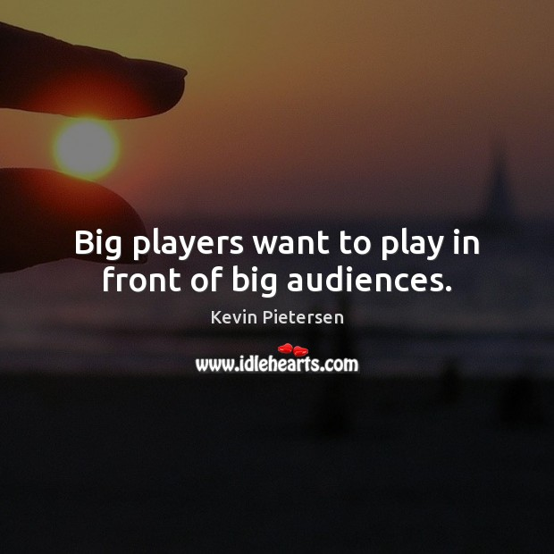 Big players want to play in front of big audiences. Kevin Pietersen Picture Quote