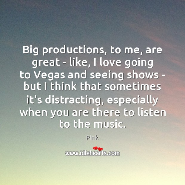 Big productions, to me, are great – like, I love going to Pink Picture Quote