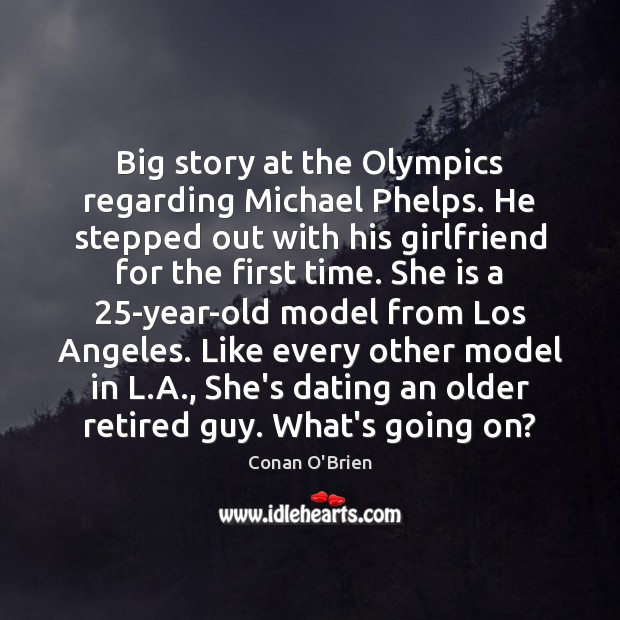 Big story at the Olympics regarding Michael Phelps. He stepped out with Conan O'Brien Picture Quote