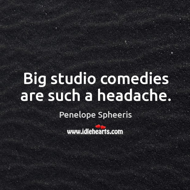 Big studio comedies are such a headache. Penelope Spheeris Picture Quote