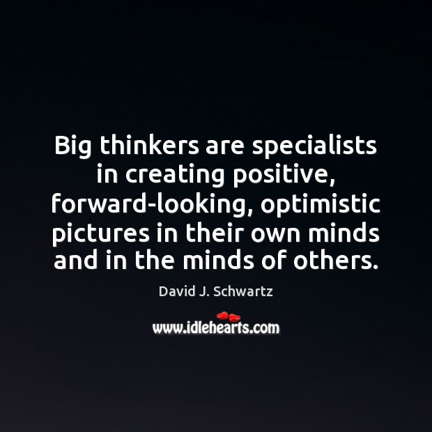 Big thinkers are specialists in creating positive, forward-looking, optimistic pictures in their Image