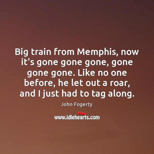 Image, Big train from Memphis, now it's gone gone gone, gone gone gone.