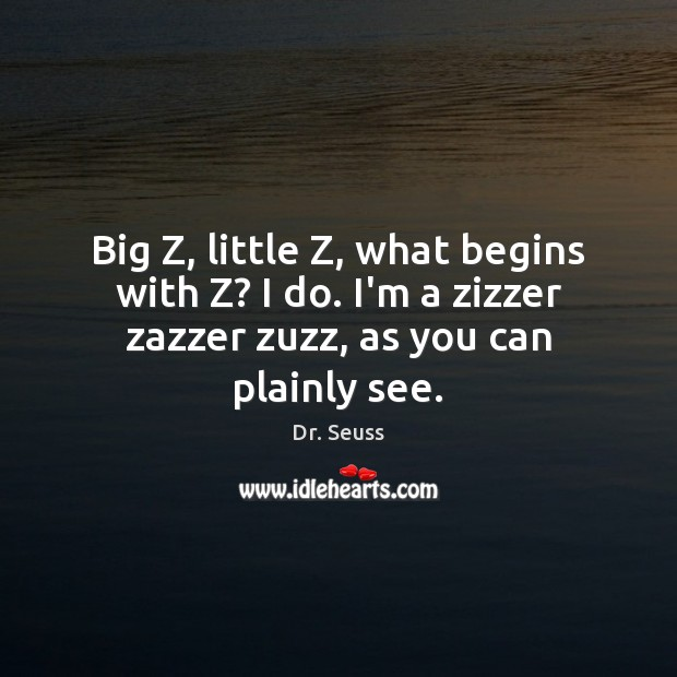 Big Z, little Z, what begins with Z? I do. I'm a Dr. Seuss Picture Quote