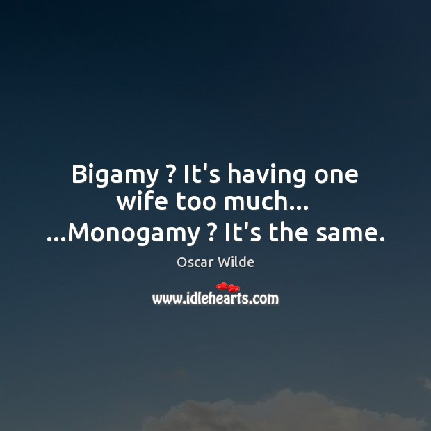 Image, Bigamy ? It's having one wife too much…  …Monogamy ? It's the same.