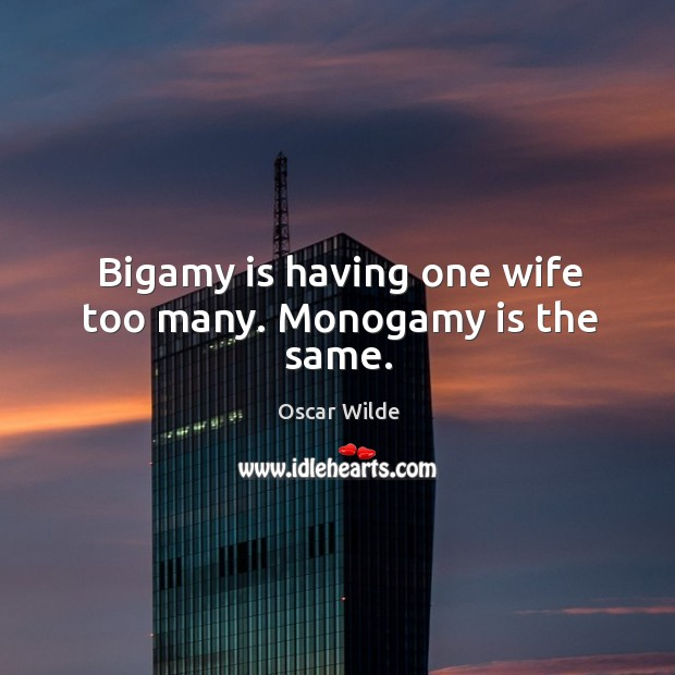 Image, Bigamy is having one wife too many. Monogamy is the same.