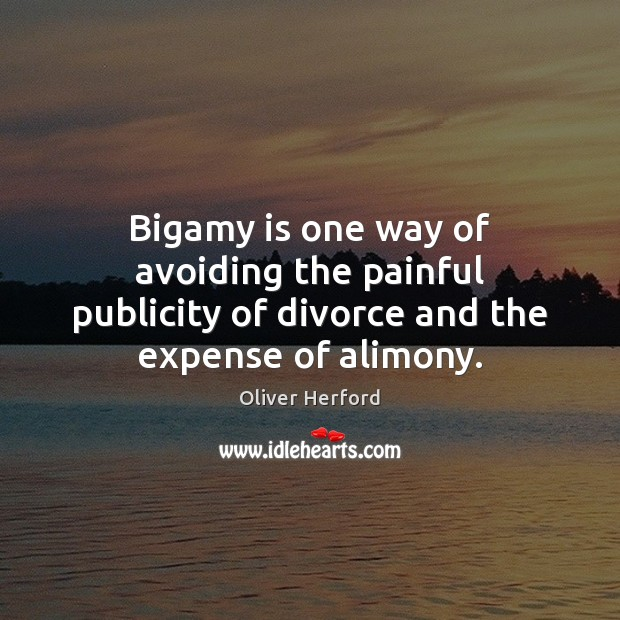 Bigamy is one way of avoiding the painful publicity of divorce and the expense of alimony. Oliver Herford Picture Quote