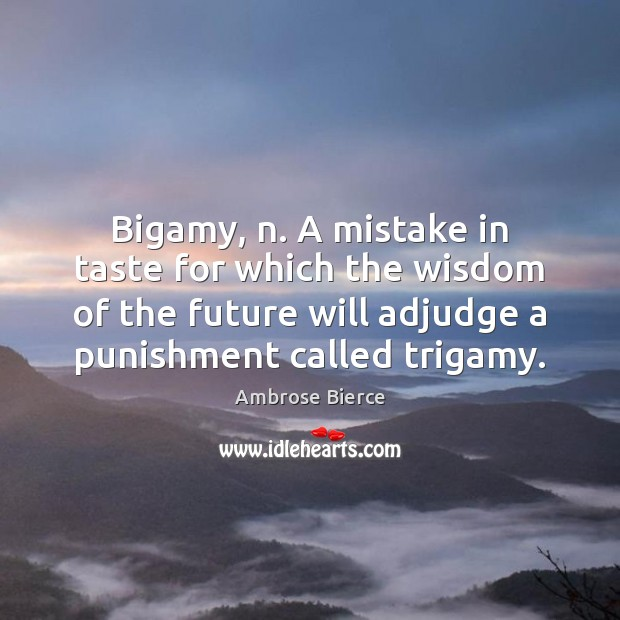 Bigamy, n. A mistake in taste for which the wisdom of the Image