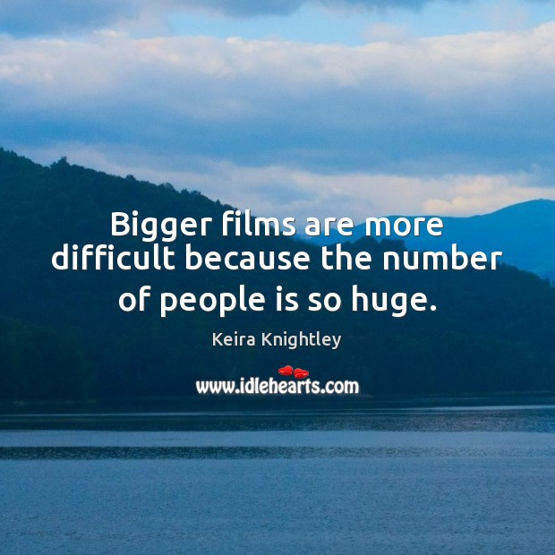 Bigger films are more difficult because the number of people is so huge. Keira Knightley Picture Quote