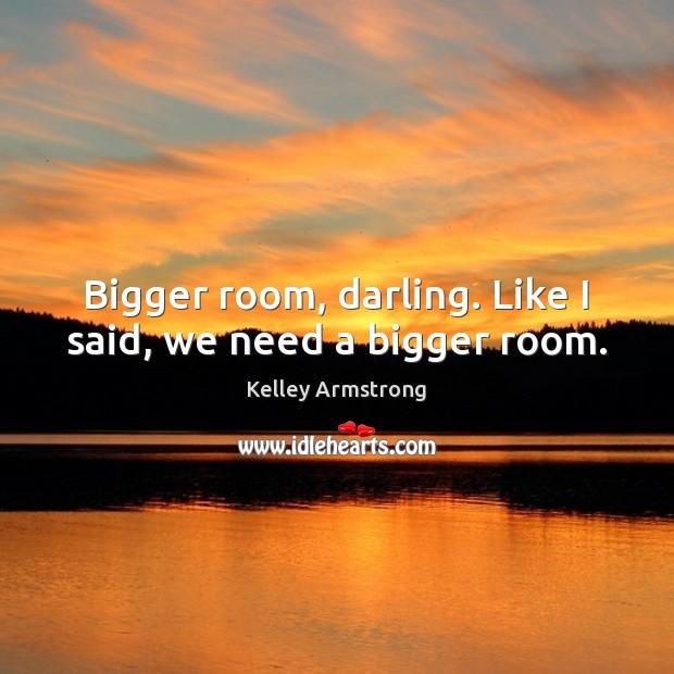 Bigger room, darling. Like I said, we need a bigger room. Image
