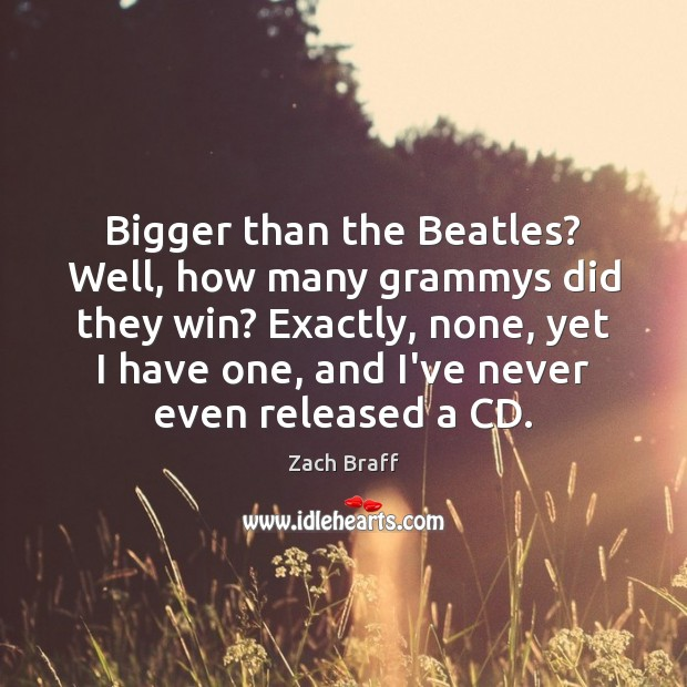 Bigger than the Beatles? Well, how many grammys did they win? Exactly, Zach Braff Picture Quote
