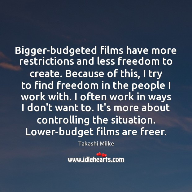 Image, Bigger-budgeted films have more restrictions and less freedom to create. Because of
