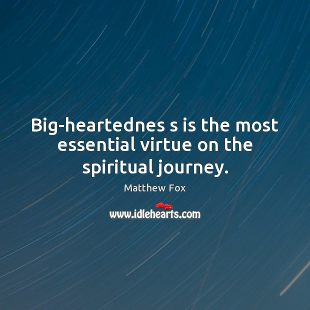 Big-heartednes s is the most essential virtue on the spiritual journey. Matthew Fox Picture Quote
