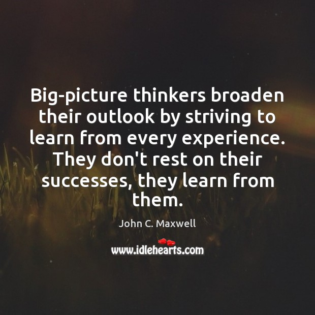 Big-picture thinkers broaden their outlook by striving to learn from every experience. Image