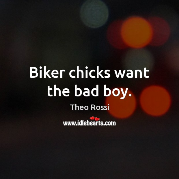 Biker chicks want the bad boy. Image