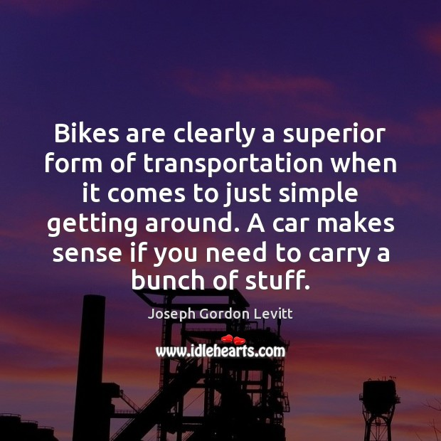 Bikes are clearly a superior form of transportation when it comes to Joseph Gordon Levitt Picture Quote
