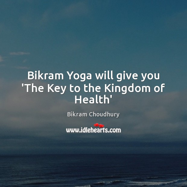 Bikram Yoga will give you 'The Key to the Kingdom of Health' Bikram Choudhury Picture Quote