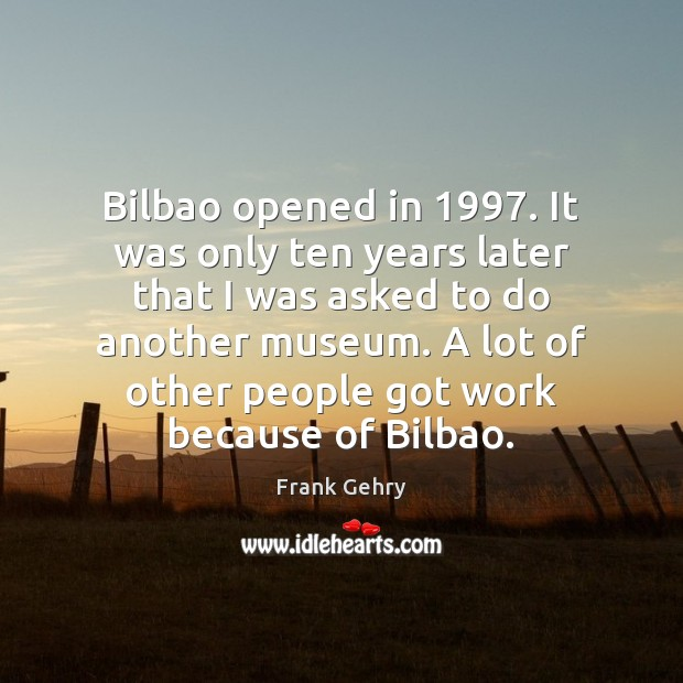 Bilbao opened in 1997. It was only ten years later that I was Frank Gehry Picture Quote