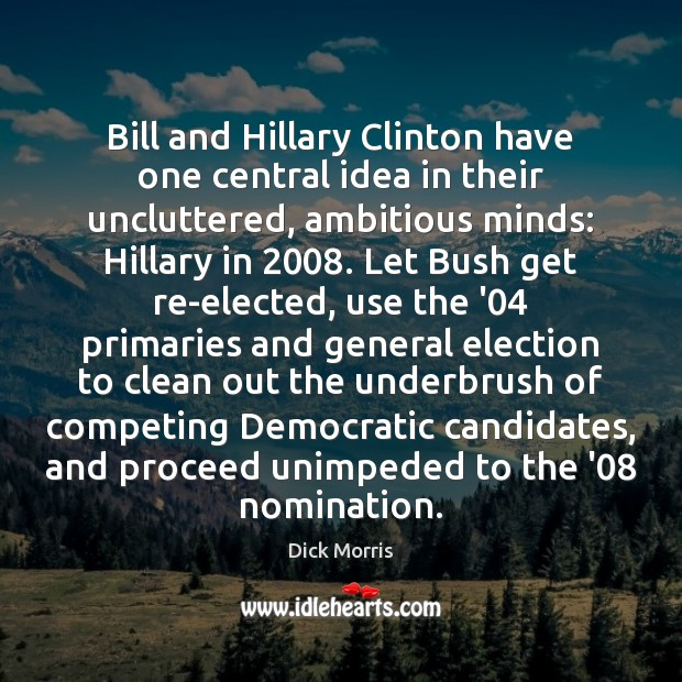 Dick Morris Picture Quote image saying: Bill and Hillary Clinton have one central idea in their uncluttered, ambitious