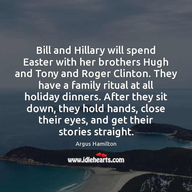 Bill and Hillary will spend Easter with her brothers Hugh and Tony Argus Hamilton Picture Quote