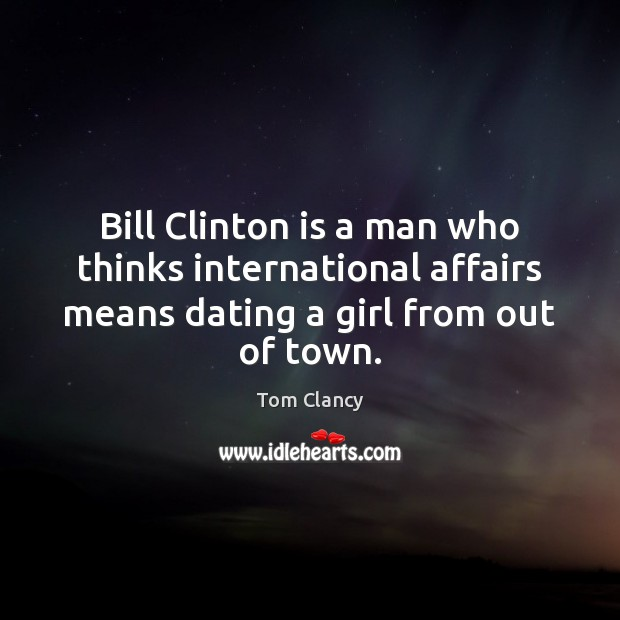 Bill Clinton is a man who thinks international affairs means dating a Tom Clancy Picture Quote