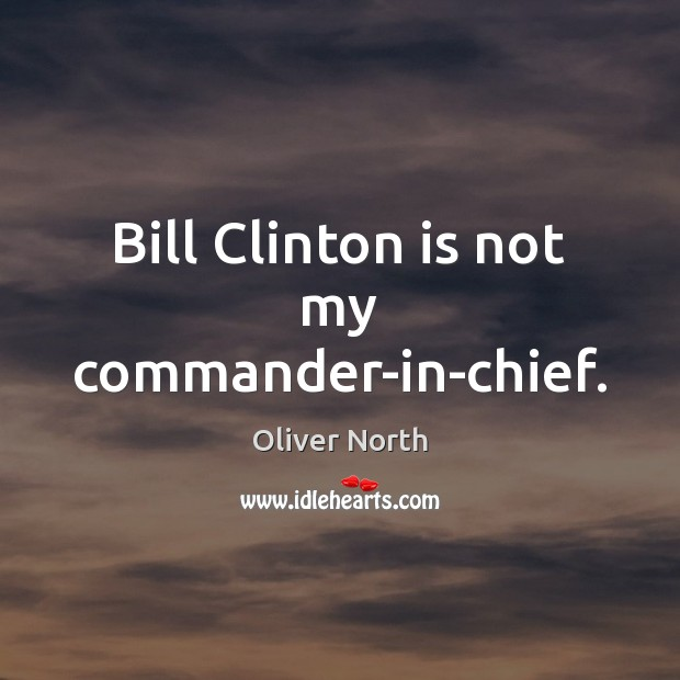 Bill Clinton is not my commander-in-chief. Image