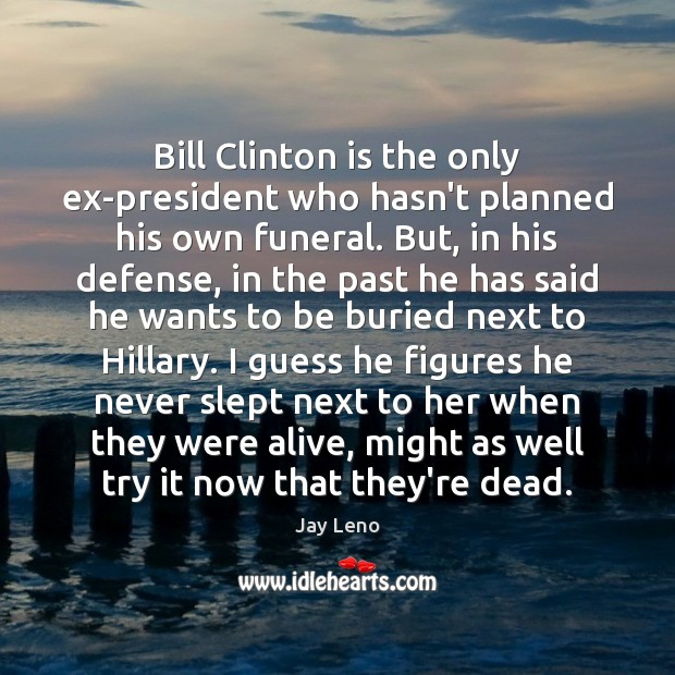 Image, Bill Clinton is the only ex-president who hasn't planned his own funeral.