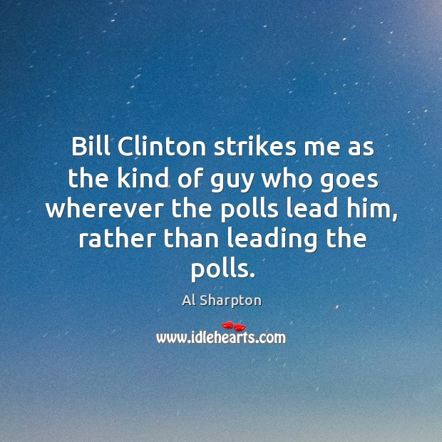 Bill clinton strikes me as the kind of guy who goes wherever the polls lead him Al Sharpton Picture Quote