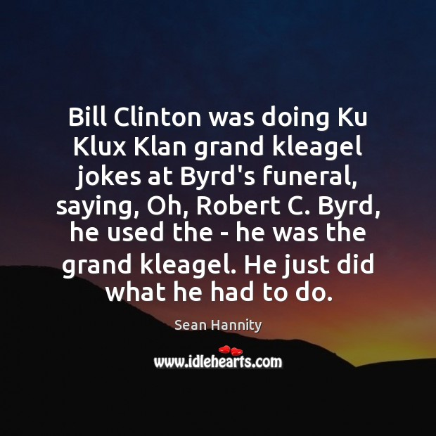 Bill Clinton was doing Ku Klux Klan grand kleagel jokes at Byrd's Sean Hannity Picture Quote