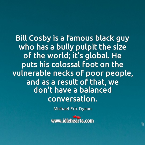 Bill Cosby is a famous black guy who has a bully pulpit Michael Eric Dyson Picture Quote