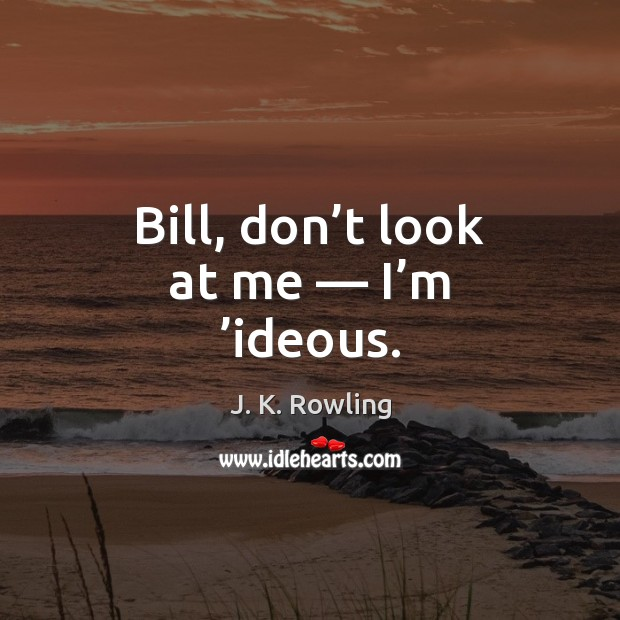 Image, Bill, don't look at me — I'm 'ideous.