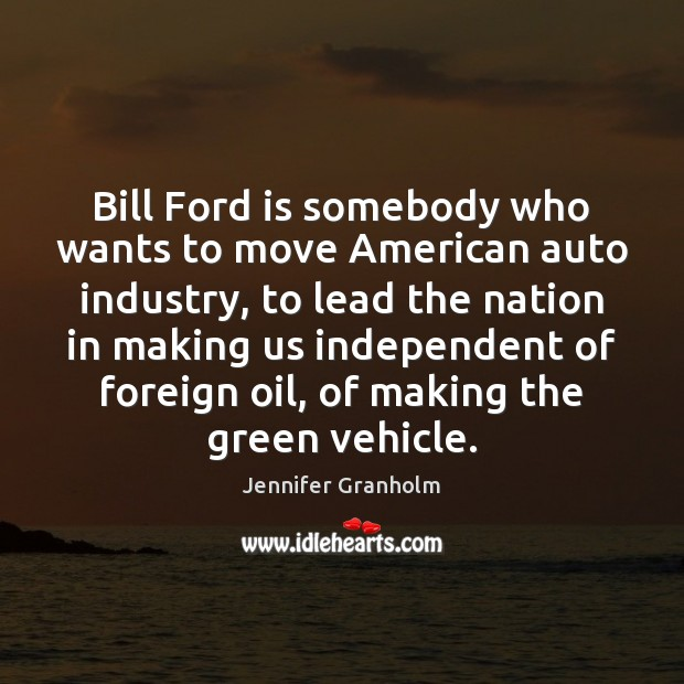 Bill Ford is somebody who wants to move American auto industry, to Jennifer Granholm Picture Quote