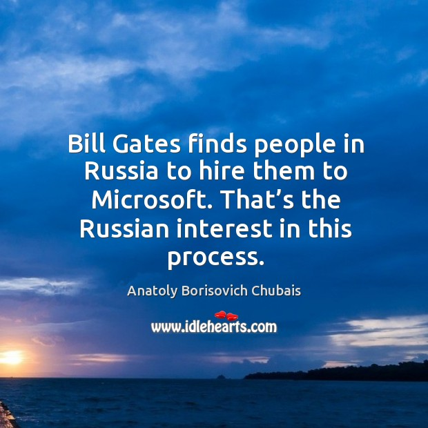 Image, Bill gates finds people in russia to hire them to microsoft. That's the russian interest in this process.