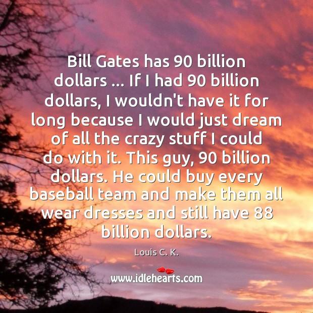 Bill Gates has 90 billion dollars … If I had 90 billion dollars, I wouldn't Louis C. K. Picture Quote