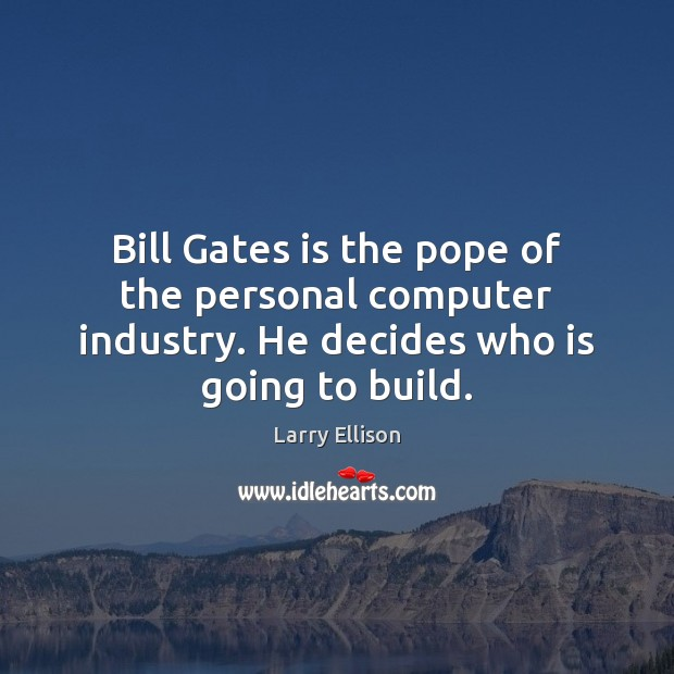 Bill Gates is the pope of the personal computer industry. He decides Larry Ellison Picture Quote