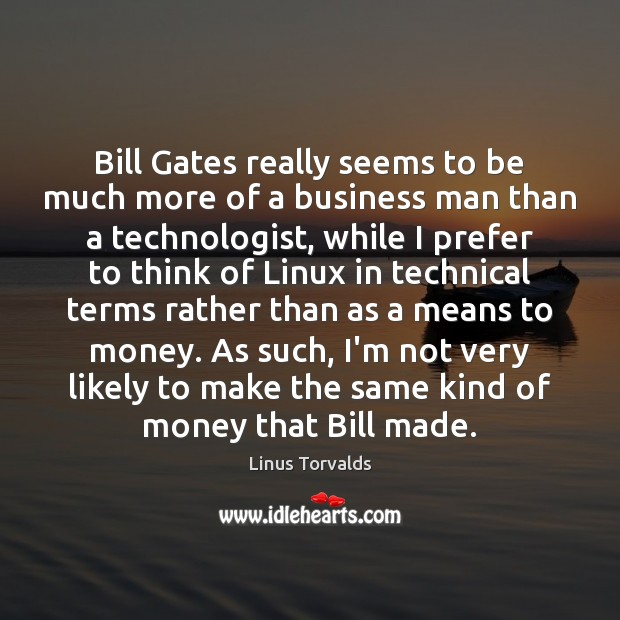 Bill Gates really seems to be much more of a business man Linus Torvalds Picture Quote