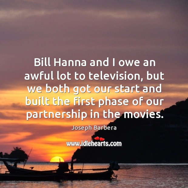 Bill hanna and I owe an awful lot to television, but we both got our start and built the Joseph Barbera Picture Quote