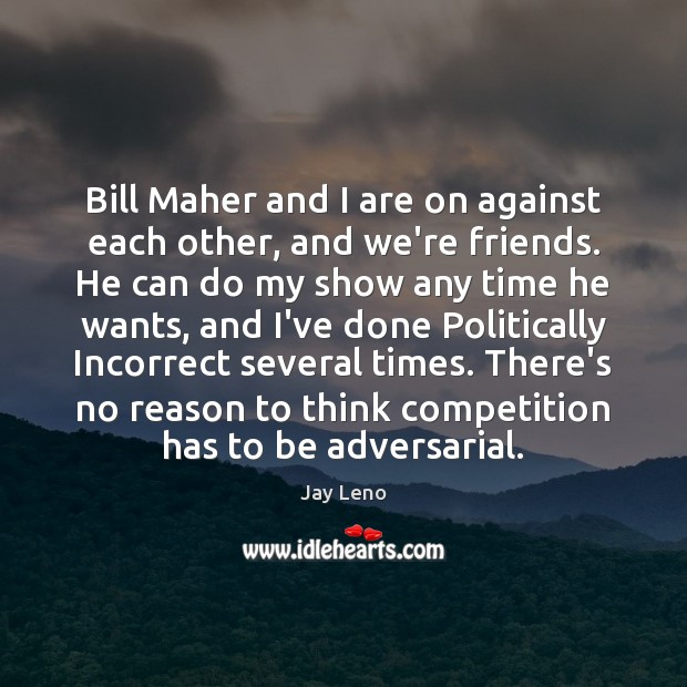 Bill Maher and I are on against each other, and we're friends. Jay Leno Picture Quote
