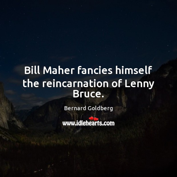 Image, Bill Maher fancies himself the reincarnation of Lenny Bruce.