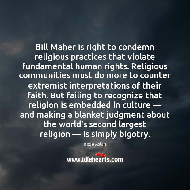 Bill Maher is right to condemn religious practices that violate fundamental human Reza Aslan Picture Quote
