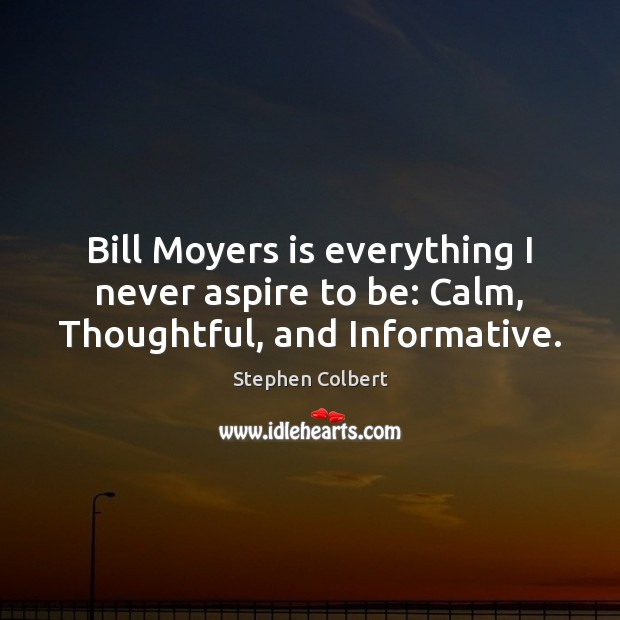 Bill Moyers is everything I never aspire to be: Calm, Thoughtful, and Informative. Stephen Colbert Picture Quote