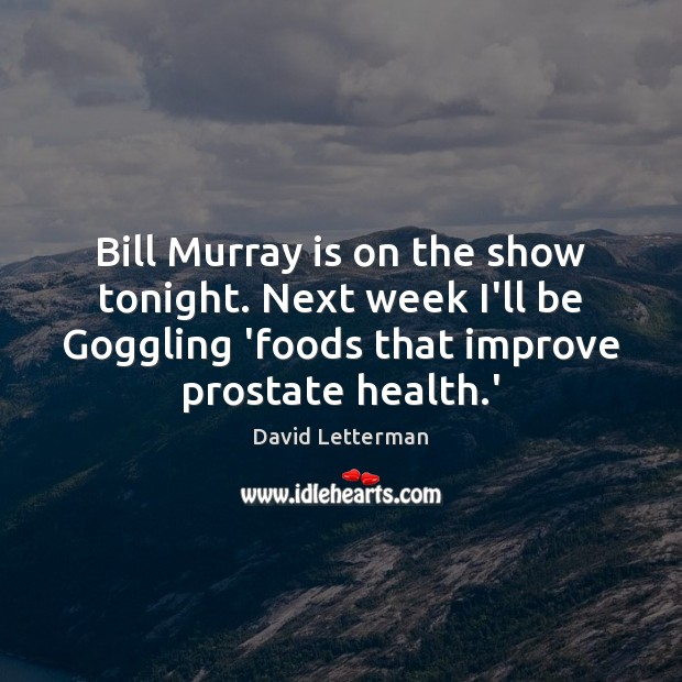 Bill Murray is on the show tonight. Next week I'll be Goggling David Letterman Picture Quote