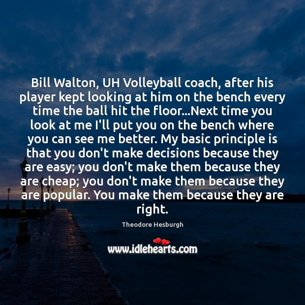 Bill Walton, UH Volleyball coach, after his player kept looking at him Theodore Hesburgh Picture Quote
