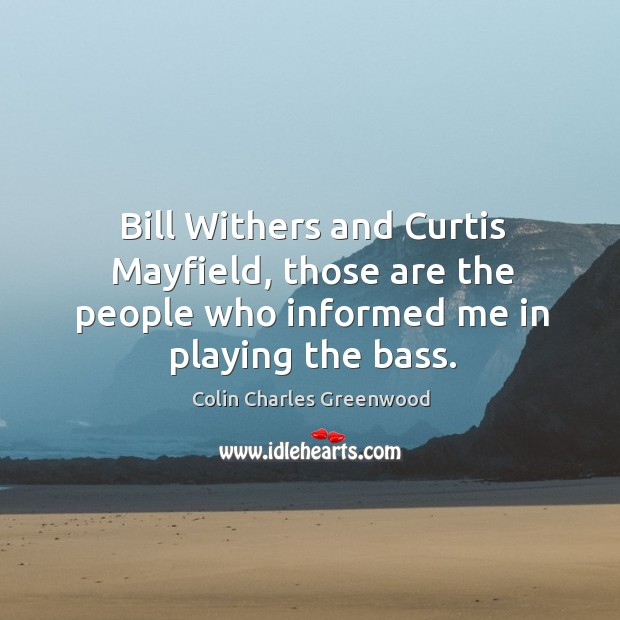 Bill withers and curtis mayfield, those are the people who informed me in playing the bass. Colin Charles Greenwood Picture Quote